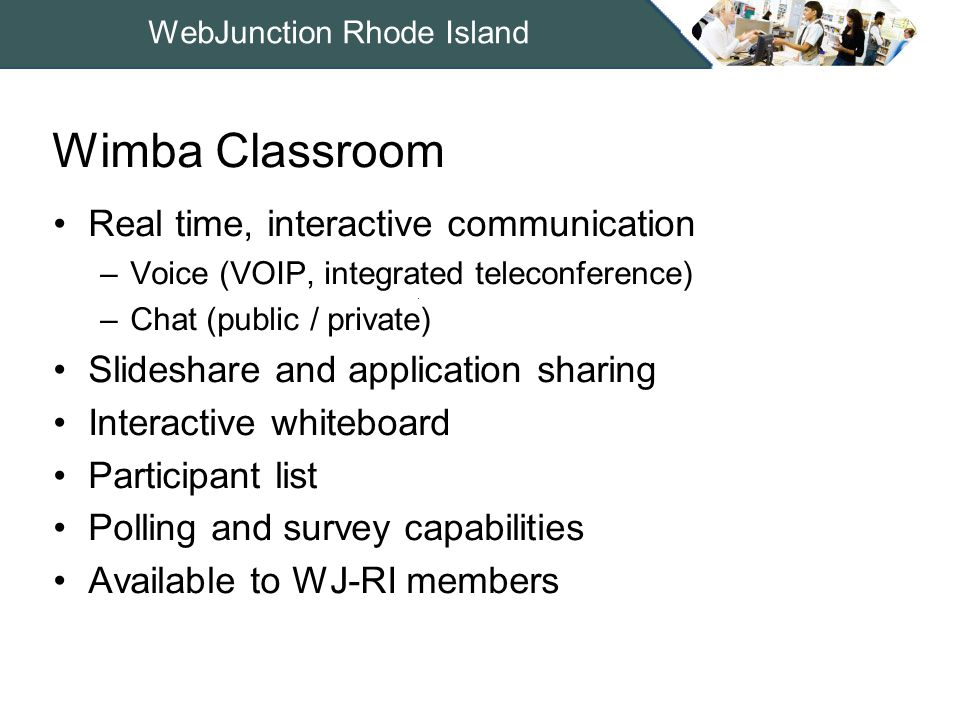 WebJunction Rhode Island Real time, interactive communication –Voice (VOIP, integrated teleconference) –Chat (public / private) Slideshare and application sharing Interactive whiteboard Participant list Polling and survey capabilities Available to WJ-RI members Wimba Classroom