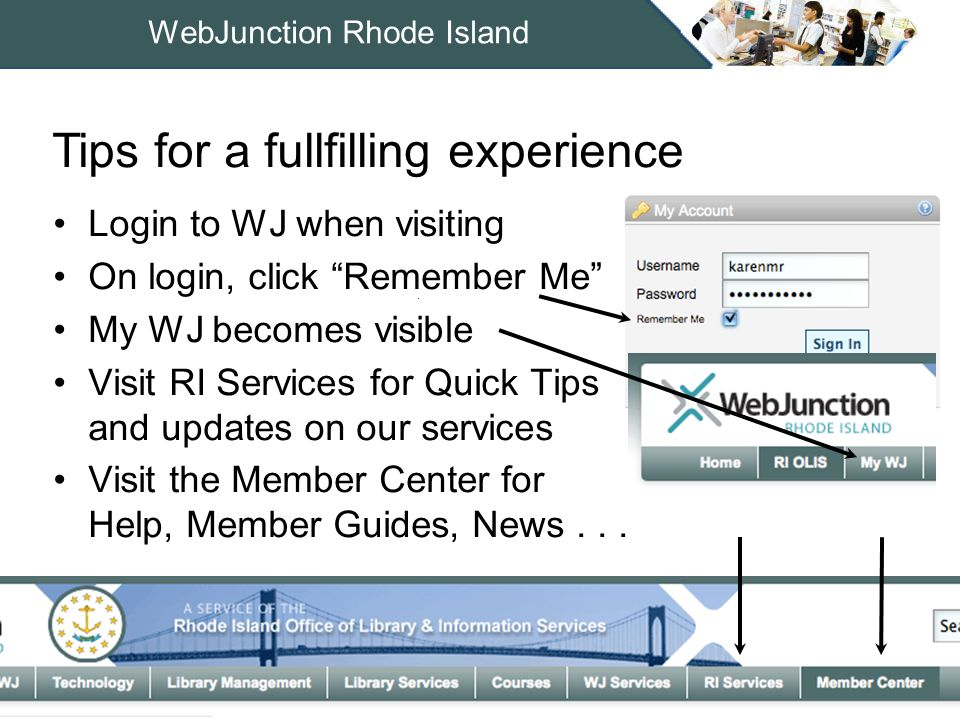 WebJunction Rhode Island Login to WJ when visiting On login, click Remember Me My WJ becomes visible Visit RI Services for Quick Tips and updates on our services Visit the Member Center for Help, Member Guides, News...