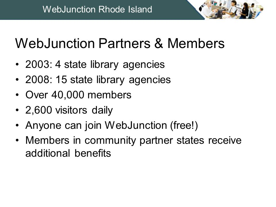 WebJunction Rhode Island 2003: 4 state library agencies 2008: 15 state library agencies Over 40,000 members 2,600 visitors daily Anyone can join WebJunction (free!) Members in community partner states receive additional benefits WebJunction Partners & Members