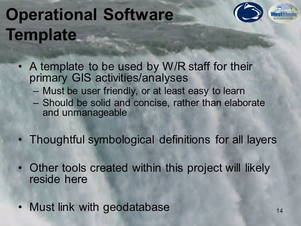 14 A template to be used by W/R staff for their primary GIS activities/analyses –Must be user friendly, or at least easy to learn –Should be solid and