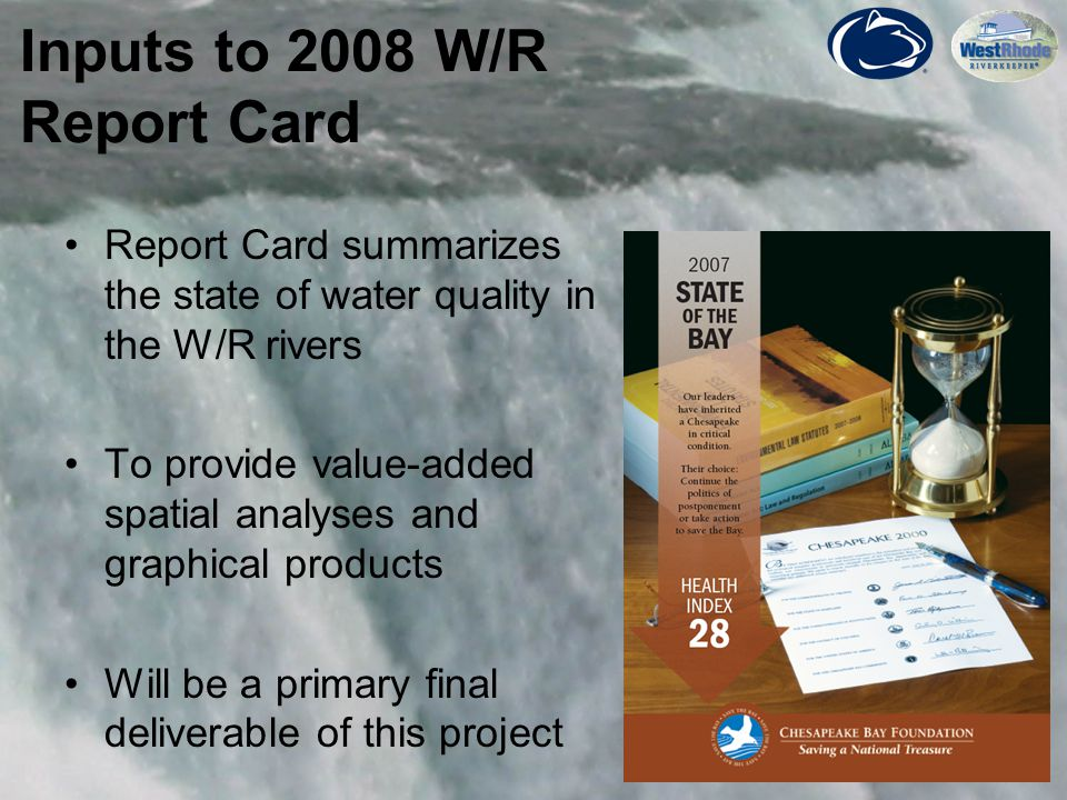 19 Report Card summarizes the state of water quality in the W/R rivers To provide value-added spatial analyses and graphical products Will be a primary final deliverable of this project Inputs to 2008 W/R Report Card