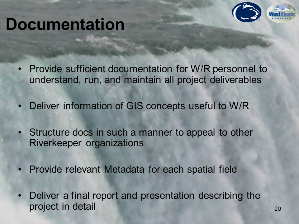20 Provide sufficient documentation for W/R personnel to understand, run, and maintain all project deliverables Deliver information of GIS concepts useful to W/R Structure docs in such a manner to appeal to other Riverkeeper organizations Provide relevant Metadata for each spatial field Deliver a final report and presentation describing the project in detail Documentation