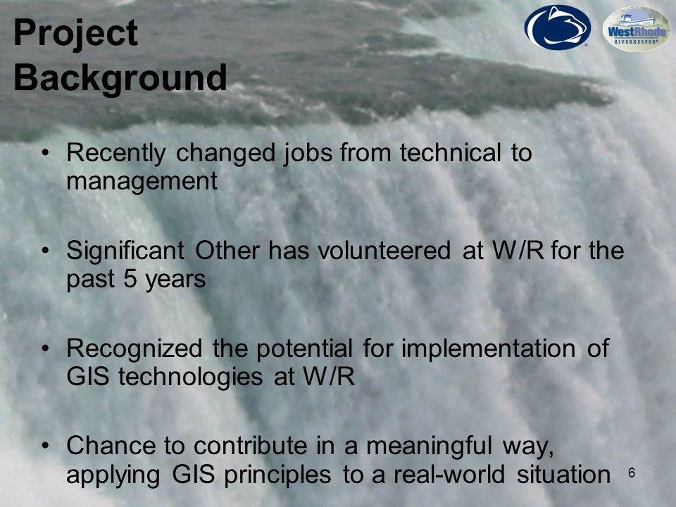 6 Project Background Recently changed jobs from technical to management Significant Other has volunteered at W/R for the past 5 years Recognized the potential for implementation of GIS technologies at W/R Chance to contribute in a meaningful way, applying GIS principles to a real-world situation