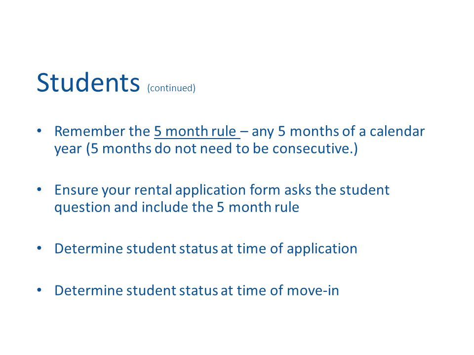 Students (continued) Remember the 5 month rule – any 5 months of a calendar year (5 months do not need to be consecutive.) Ensure your rental application form asks the student question and include the 5 month rule Determine student status at time of application Determine student status at time of move-in
