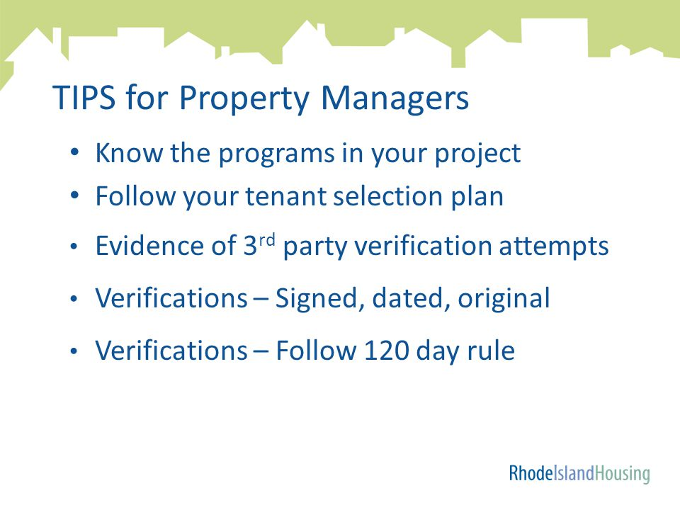 TIPS for Property Managers Know the programs in your project Follow your tenant selection plan Evidence of 3 rd party verification attempts Verifications – Signed, dated, original Verifications – Follow 120 day rule
