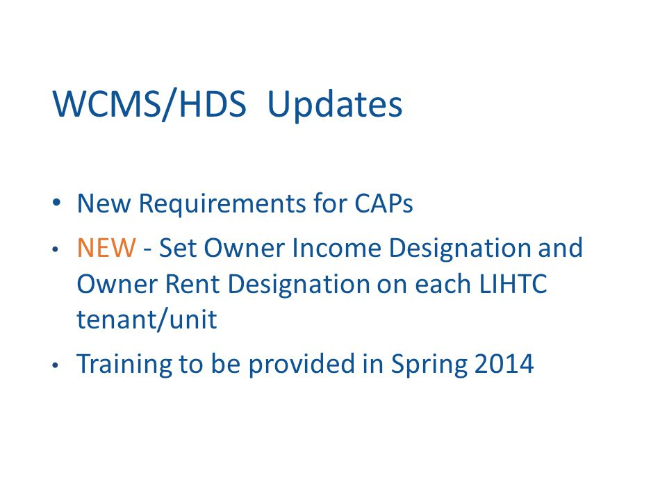 WCMS/HDS Updates New Requirements for CAPs NEW - Set Owner Income Designation and Owner Rent Designation on each LIHTC tenant/unit Training to be provided in Spring 2014