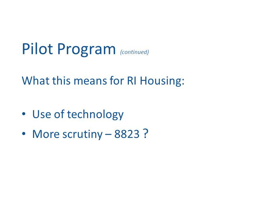 Pilot Program (continued) What this means for RI Housing: Use of technology More scrutiny – 8823