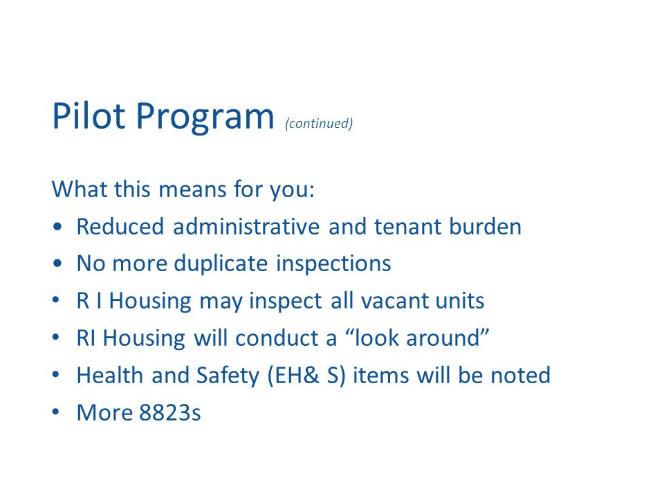 Pilot Program (continued) What this means for you: Reduced administrative and tenant burden No more duplicate inspections R I Housing may inspect all vacant units RI Housing will conduct a look around Health and Safety (EH& S) items will be noted More 8823s