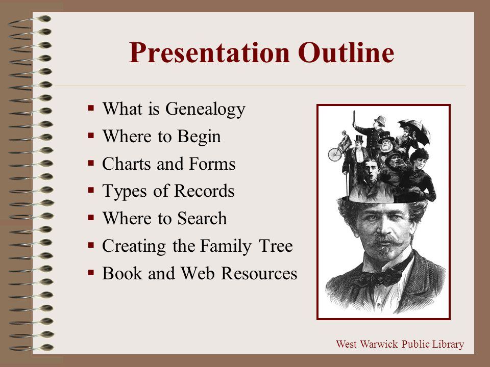 Presentation Outline  What is Genealogy  Where to Begin  Charts and Forms  Types of Records  Where to Search  Creating the Family Tree  Book and Web Resources West Warwick Public Library