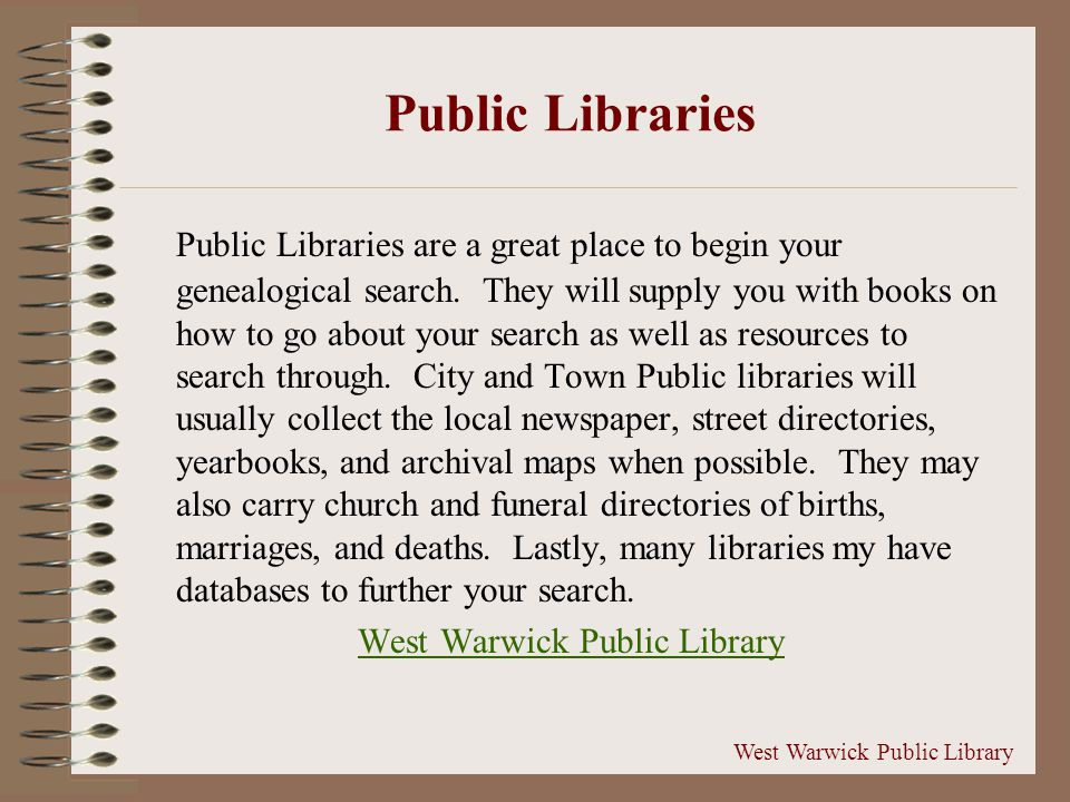Public Libraries Public Libraries are a great place to begin your genealogical search.