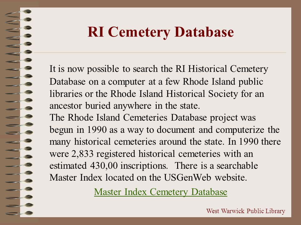 RI Cemetery Database It is now possible to search the RI Historical Cemetery Database on a computer at a few Rhode Island public libraries or the Rhode Island Historical Society for an ancestor buried anywhere in the state.