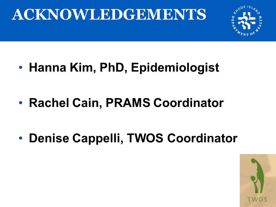 ACKNOWLEDGEMENTS Hanna Kim, PhD, Epidemiologist Rachel Cain, PRAMS Coordinator Denise Cappelli, TWOS Coordinator