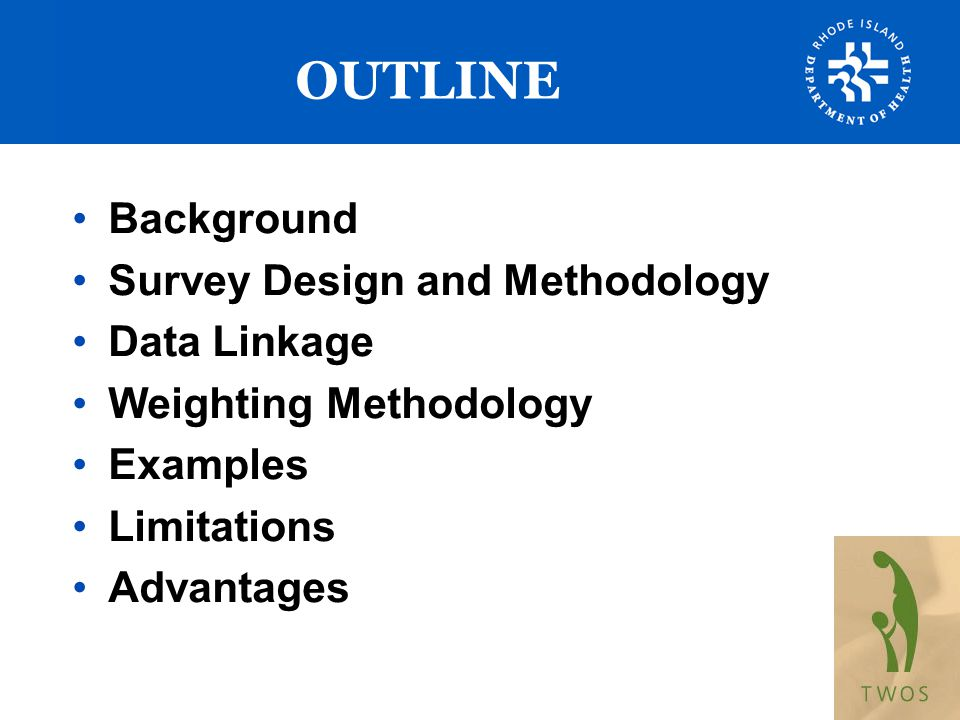 OUTLINE Background Survey Design and Methodology Data Linkage Weighting Methodology Examples Limitations Advantages