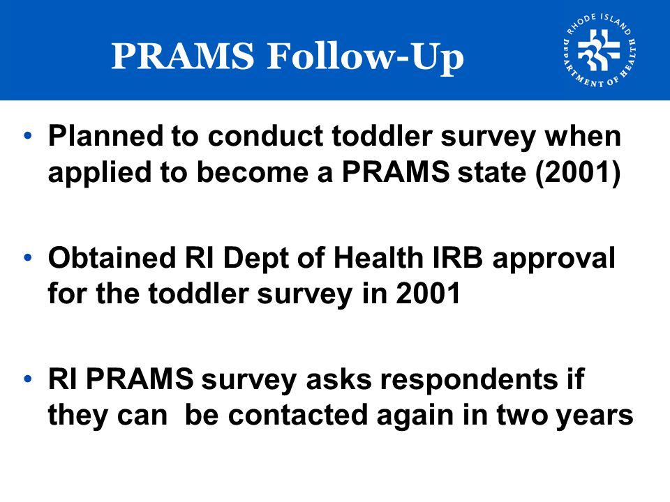 Follow-Up Methodology A reminder letter is sent at the time the child reaches their 1 st birthday –send any new contact information and reconfirm participation (opportunity to opt out) –45% response rate to birthday letter and nearly 100% agree to participate PRAMS respondents are transferred to Access database with selected fields –demographics, birth certificate number and PRAMS ID #