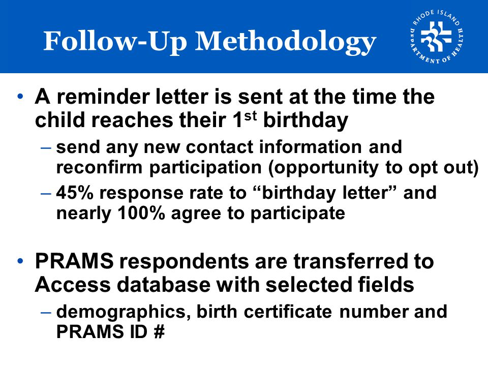 Survey Design Designed in partnership with RI PRAMS Steering Committee (Toddler Work Group) Questions gathered from multiple sources: –RI PRAMS –Oklahoma TOTS Survey –PEDS Survey –National Indicators Survey Database –Ages and Stages Questionnaire –Other Health Dept surveys (HIS and BRFSS) Final instrument: 58 questions