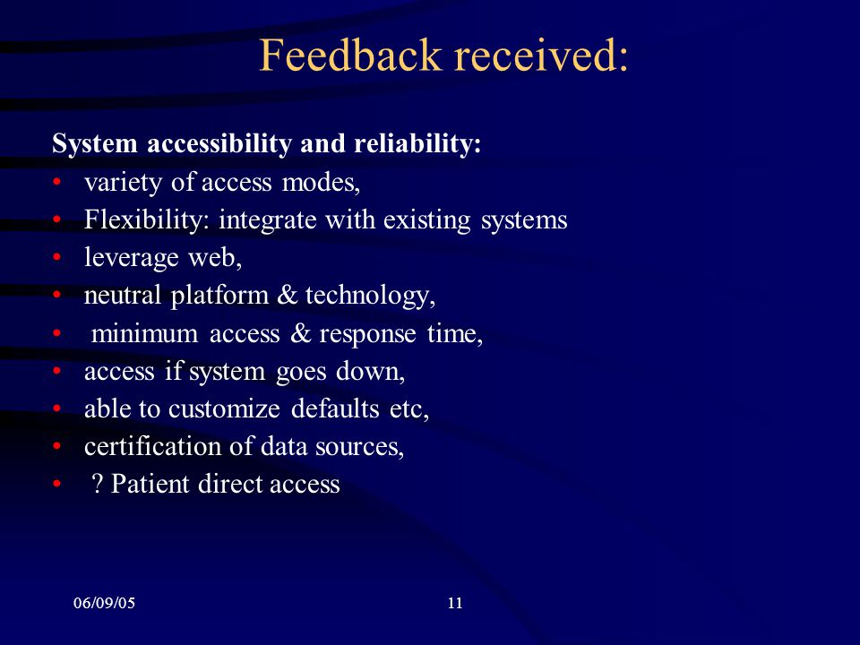 06/09/0511 Feedback received: System accessibility and reliability: variety of access modes, Flexibility: integrate with existing systems leverage web, neutral platform & technology, minimum access & response time, access if system goes down, able to customize defaults etc, certification of data sources, .