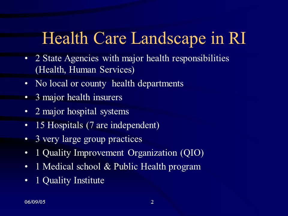 06/09/052 Health Care Landscape in RI 2 State Agencies with major health responsibilities (Health, Human Services) No local or county health departments 3 major health insurers 2 major hospital systems 15 Hospitals (7 are independent) 3 very large group practices 1 Quality Improvement Organization (QIO) 1 Medical school & Public Health program 1 Quality Institute
