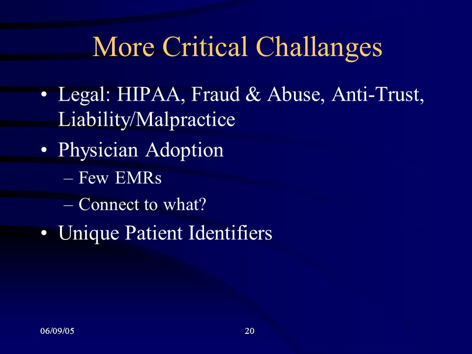 06/09/0520 More Critical Challanges Legal: HIPAA, Fraud & Abuse, Anti-Trust, Liability/Malpractice Physician Adoption –Few EMRs –Connect to what.