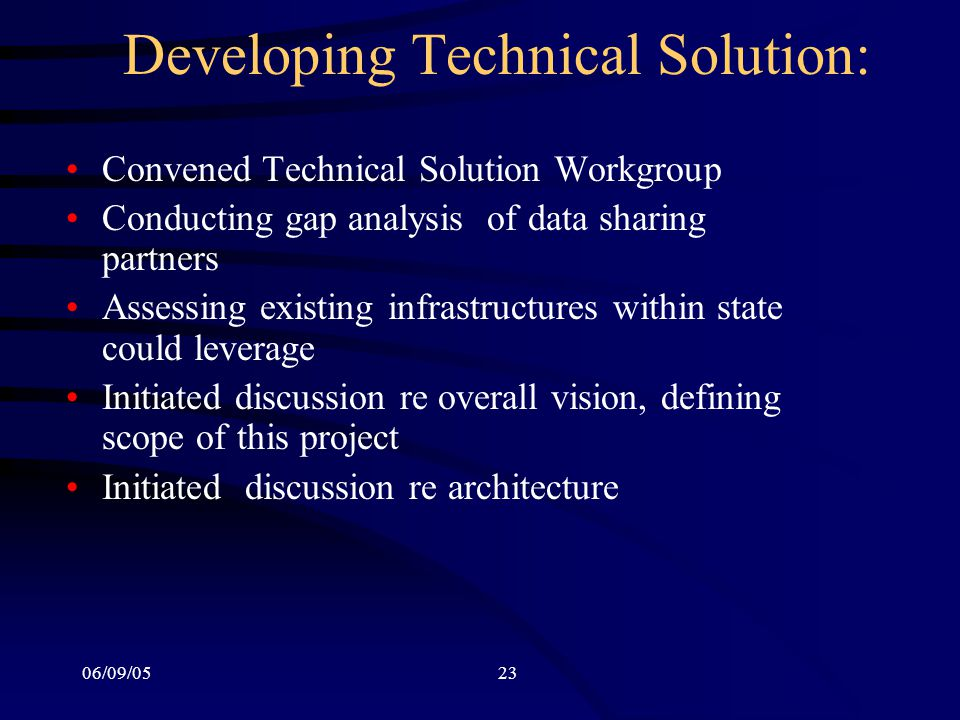 06/09/0523 Developing Technical Solution: Convened Technical Solution Workgroup Conducting gap analysis of data sharing partners Assessing existing infrastructures within state could leverage Initiated discussion re overall vision, defining scope of this project Initiated discussion re architecture