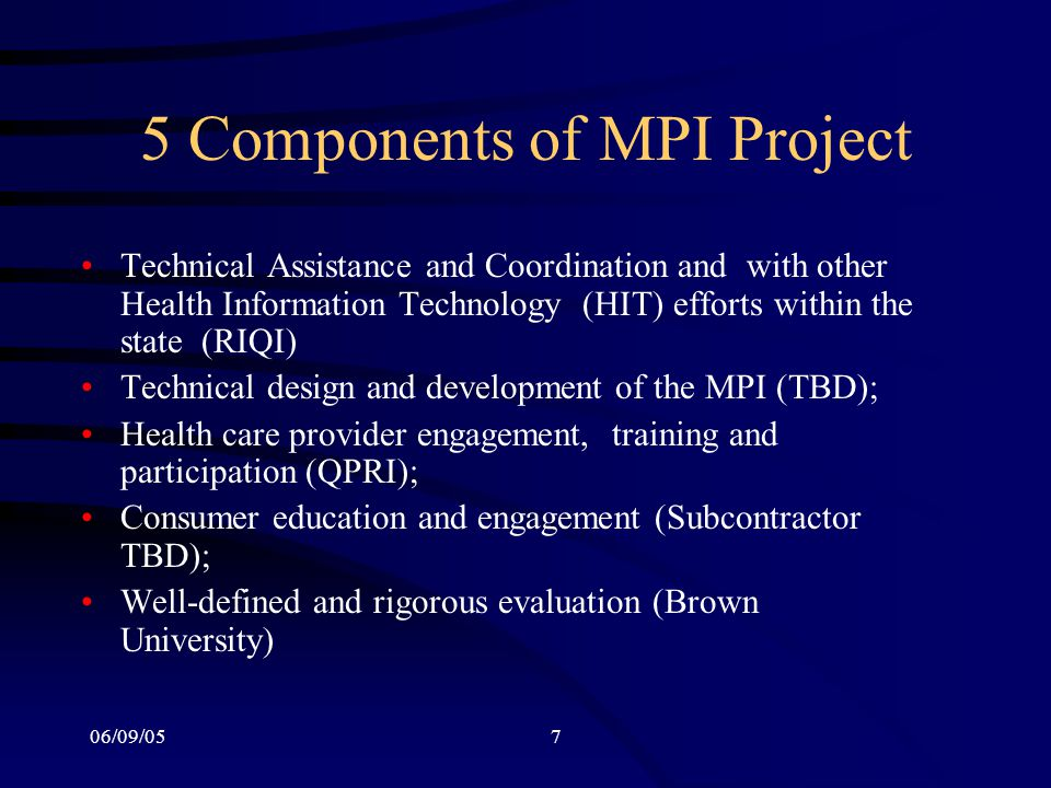 06/09/057 5 Components of MPI Project Technical Assistance and Coordination and with other Health Information Technology (HIT) efforts within the state (RIQI) Technical design and development of the MPI (TBD); Health care provider engagement, training and participation (QPRI); Consumer education and engagement (Subcontractor TBD); Well-defined and rigorous evaluation (Brown University)