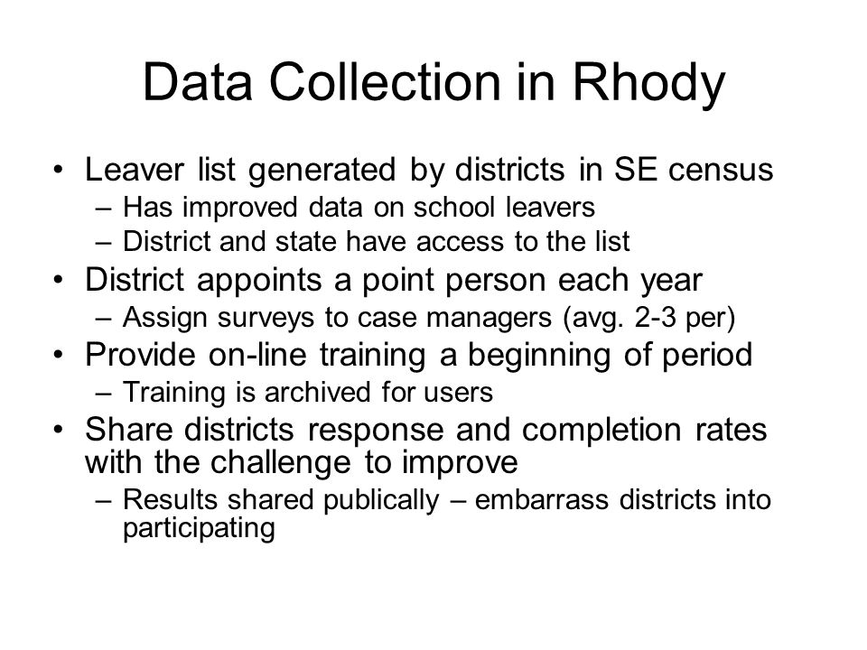 Data Collection in Rhody Leaver list generated by districts in SE census –Has improved data on school leavers –District and state have access to the list District appoints a point person each year –Assign surveys to case managers (avg.