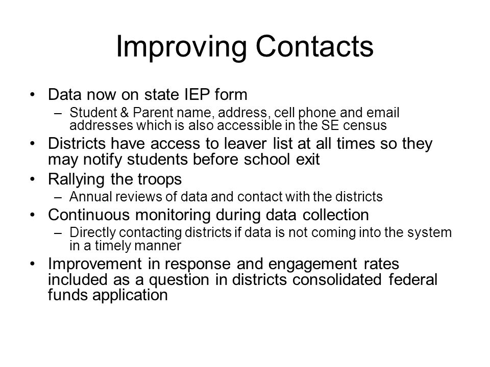 Improving Contacts Data now on state IEP form –Student & Parent name, address, cell phone and email addresses which is also accessible in the SE census Districts have access to leaver list at all times so they may notify students before school exit Rallying the troops –Annual reviews of data and contact with the districts Continuous monitoring during data collection –Directly contacting districts if data is not coming into the system in a timely manner Improvement in response and engagement rates included as a question in districts consolidated federal funds application