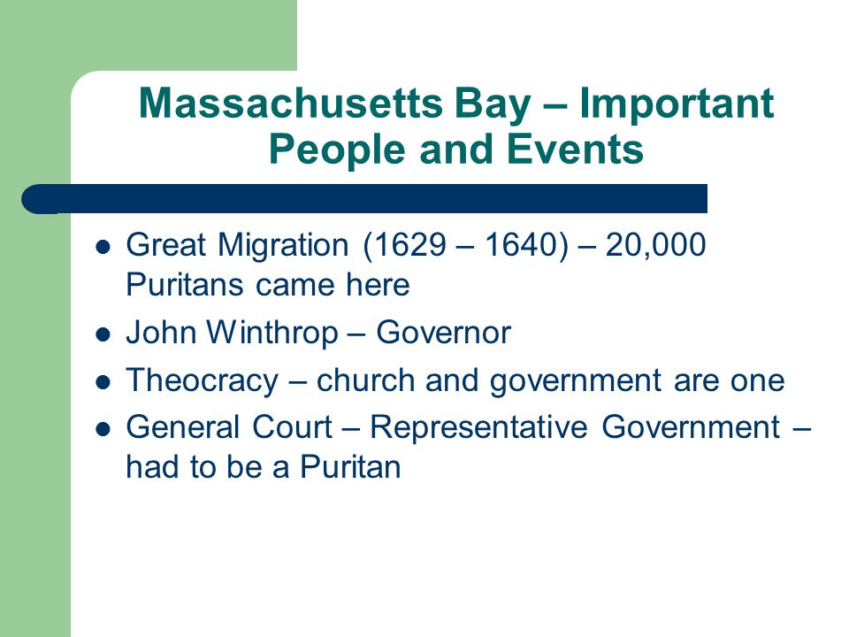 Massachusetts Bay – Important People and Events Great Migration (1629 – 1640) – 20,000 Puritans came here John Winthrop – Governor Theocracy – church and government are one General Court – Representative Government – had to be a Puritan