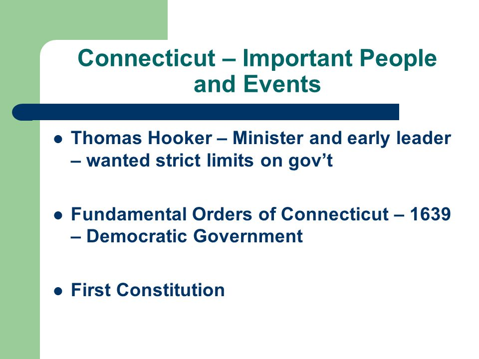 Connecticut – Important People and Events Thomas Hooker – Minister and early leader – wanted strict limits on gov't Fundamental Orders of Connecticut – 1639 – Democratic Government First Constitution