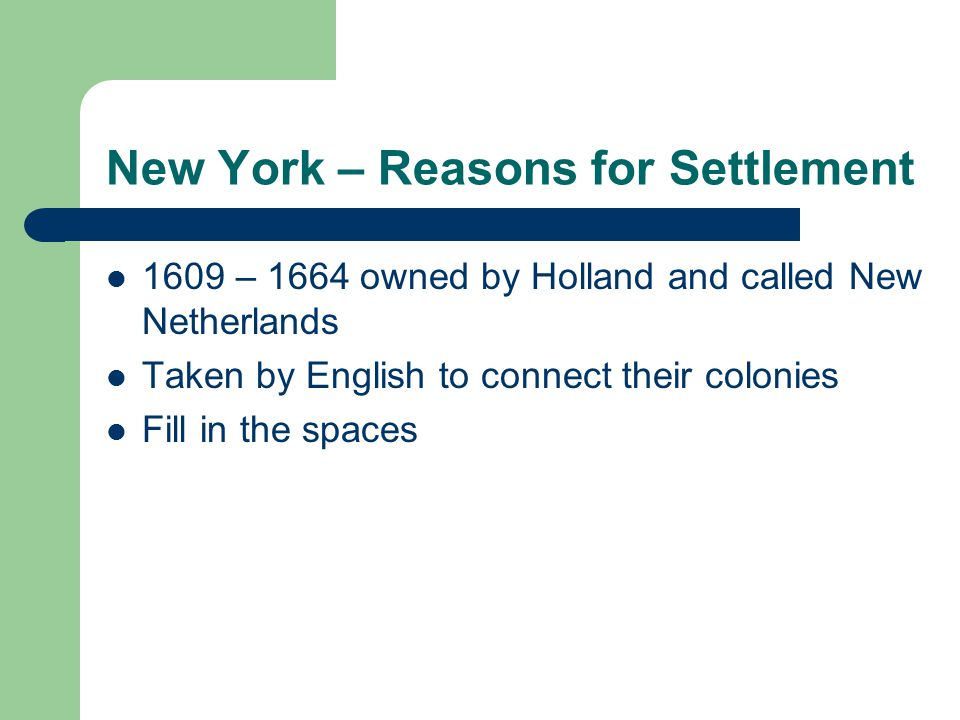 New York – Reasons for Settlement 1609 – 1664 owned by Holland and called New Netherlands Taken by English to connect their colonies Fill in the spaces