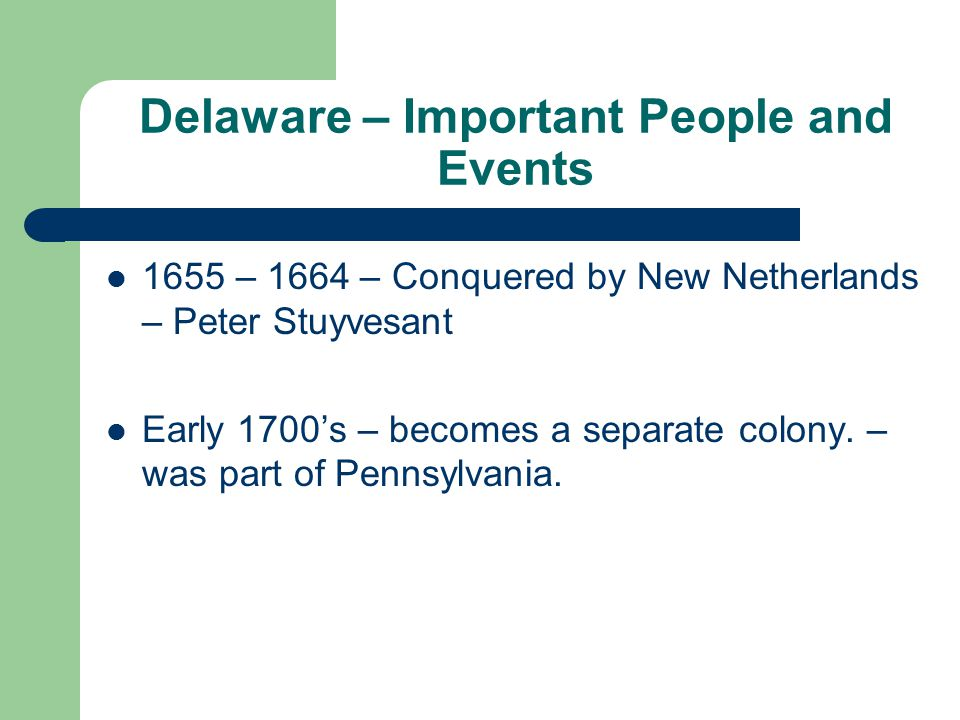 Delaware – Important People and Events 1655 – 1664 – Conquered by New Netherlands – Peter Stuyvesant Early 1700's – becomes a separate colony.