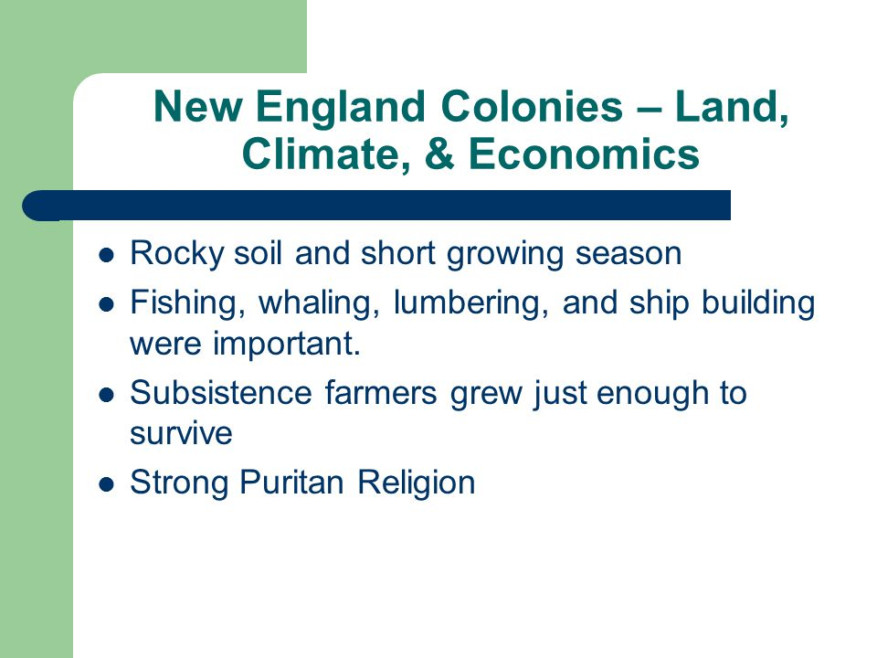 New England Colonies – Land, Climate, & Economics Rocky soil and short growing season Fishing, whaling, lumbering, and ship building were important.