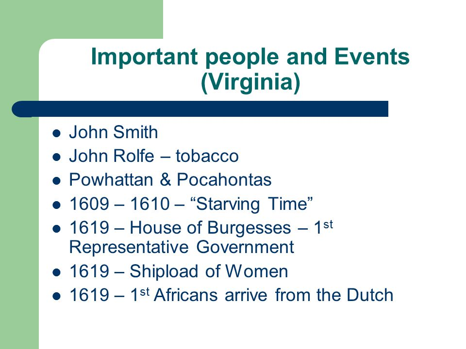 Important people and Events (Virginia) John Smith John Rolfe – tobacco Powhattan & Pocahontas 1609 – 1610 – Starving Time 1619 – House of Burgesses – 1 st Representative Government 1619 – Shipload of Women 1619 – 1 st Africans arrive from the Dutch