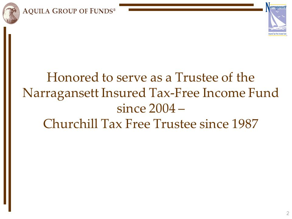 A QUILA G ROUP OF F UNDS ® Honored to serve as a Trustee of the Narragansett Insured Tax-Free Income Fund since 2004 – Churchill Tax Free Trustee since 1987 2