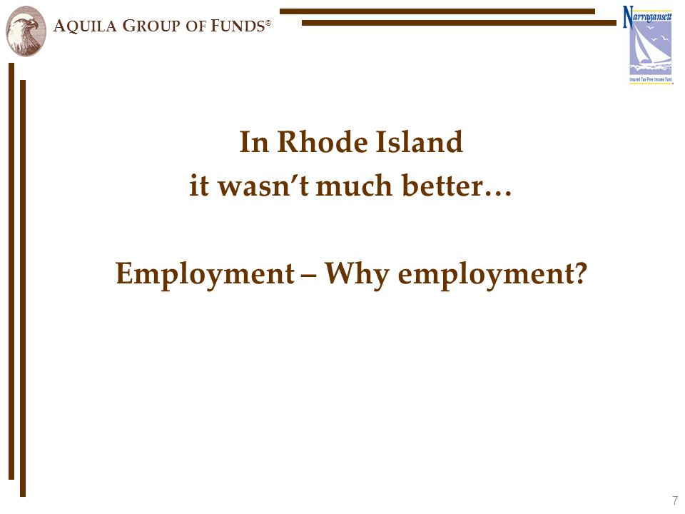 A QUILA G ROUP OF F UNDS ® In Rhode Island it wasn't much better… Employment – Why employment 7