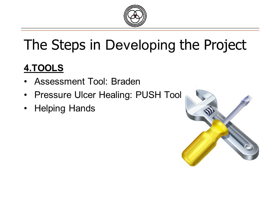 Quality Partners of Rhode Island The Steps in Developing the Project 4.TOOLS Assessment Tool: Braden Pressure Ulcer Healing: PUSH Tool Helping Hands