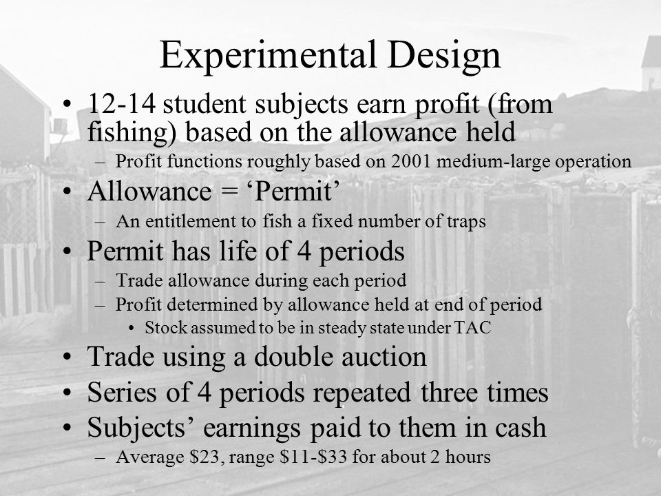 Experimental Design 12-14 student subjects earn profit (from fishing) based on the allowance held –Profit functions roughly based on 2001 medium-large