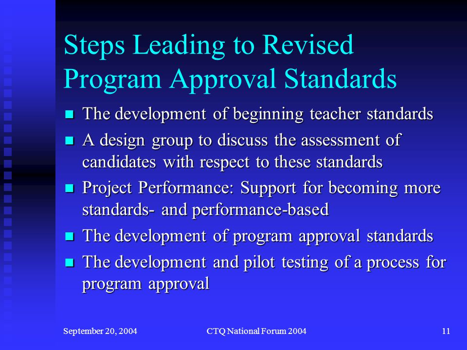 September 20, 2004CTQ National Forum 200412 Philosophy of Revising Program Approval Standards Strong leadership from participating institutions, PK-12 teachers, and professional associations in the redesign Strong leadership from participating institutions, PK-12 teachers, and professional associations in the redesign Focus on program improvement first followed by program accountability Focus on program improvement first followed by program accountability Strong technical assistance component to promote change Strong technical assistance component to promote change