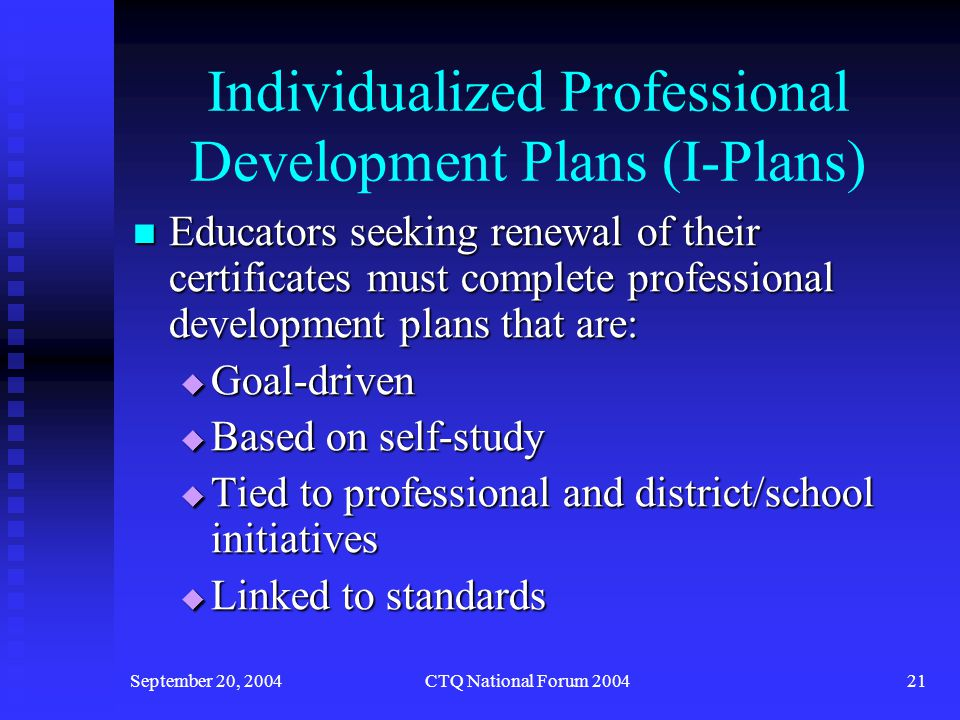 September 20, 2004CTQ National Forum 200422 Individualized Professional Development Plans (I-Plans) Educators work toward accomplishing identified professional development goals through: 1.