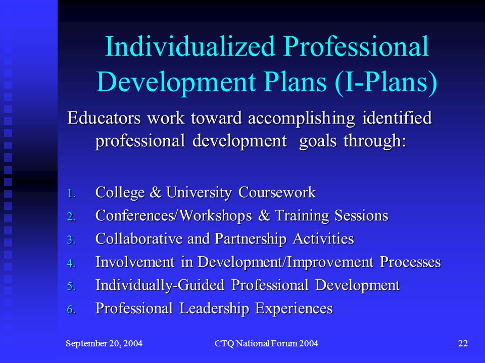 September 20, 2004CTQ National Forum 200423 Individualized Professional Development Plans (I-Plans) Educators write I-Plans Educators write I-Plans I-Plans are submitted to panel of educators trained in reviewing I-Plans.