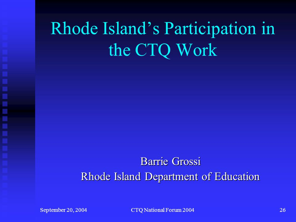September 20, 2004CTQ National Forum 200427 Rhode Island's Participation in the CTQ Work Attend yearly national forums Attend yearly national forums Consistent membership of state team Consistent membership of state team Grant to re-examine Rhode Island Teacher Standards to ensure the teacher standards reflect the knowledge and skill teachers need to educate students with disabilities Grant to re-examine Rhode Island Teacher Standards to ensure the teacher standards reflect the knowledge and skill teachers need to educate students with disabilities