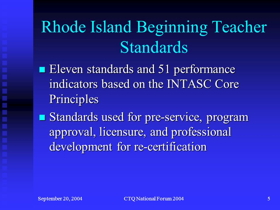 September 20, 2004CTQ National Forum 20046 With an Established Vision of Quality Teaching… RIDE began collaboration with teacher preparation program personnel around program approval standards for teacher preparation programs RIDE began collaboration with teacher preparation program personnel around program approval standards for teacher preparation programs