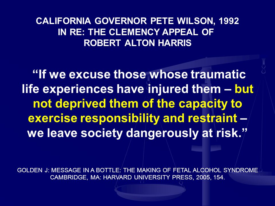If we excuse those whose traumatic life experiences have injured them – but not deprived them of the capacity to exercise responsibility and restraint – we leave society dangerously at risk. GOLDEN J: MESSAGE IN A BOTTLE: THE MAKING OF FETAL ALCOHOL SYNDROME CAMBRIDGE, MA: HARVARD UNIVERSITY PRESS, 2005, 154.