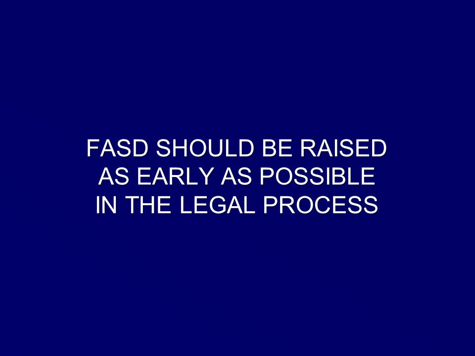 FASD SHOULD BE RAISED AS EARLY AS POSSIBLE IN THE LEGAL PROCESS