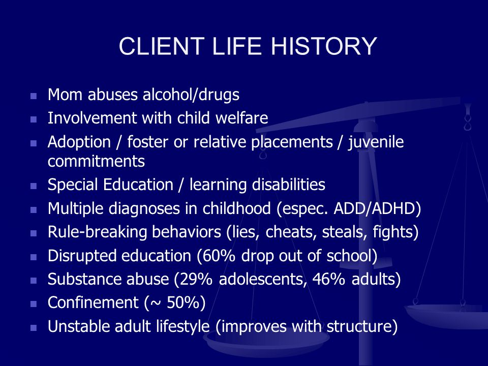 CLIENT LIFE HISTORY Mom abuses alcohol/drugs Involvement with child welfare Adoption / foster or relative placements / juvenile commitments Special Education / learning disabilities Multiple diagnoses in childhood (espec.
