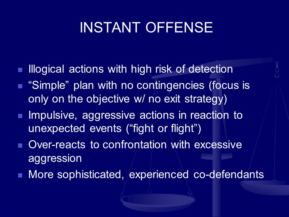 INSTANT OFFENSE Illogical actions with high risk of detection Simple plan with no contingencies (focus is only on the objective w/ no exit strategy) Impulsive, aggressive actions in reaction to unexpected events ( fight or flight ) Over-reacts to confrontation with excessive aggression More sophisticated, experienced co-defendants