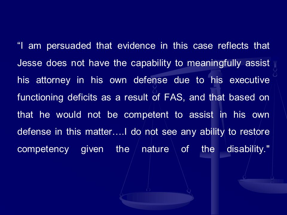 I am persuaded that evidence in this case reflects that Jesse does not have the capability to meaningfully assist his attorney in his own defense due to his executive functioning deficits as a result of FAS, and that based on that he would not be competent to assist in his own defense in this matter….I do not see any ability to restore competency given the nature of the disability.