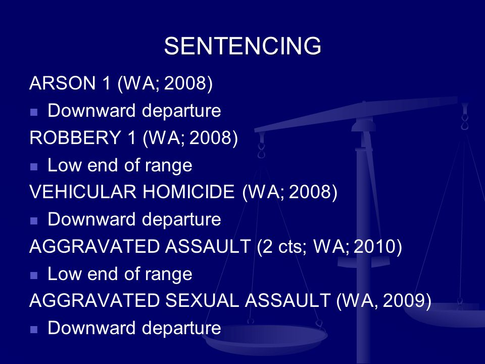SENTENCING ARSON 1 (WA; 2008) Downward departure ROBBERY 1 (WA; 2008) Low end of range VEHICULAR HOMICIDE (WA; 2008) Downward departure AGGRAVATED ASSAULT (2 cts; WA; 2010) Low end of range AGGRAVATED SEXUAL ASSAULT (WA, 2009) Downward departure