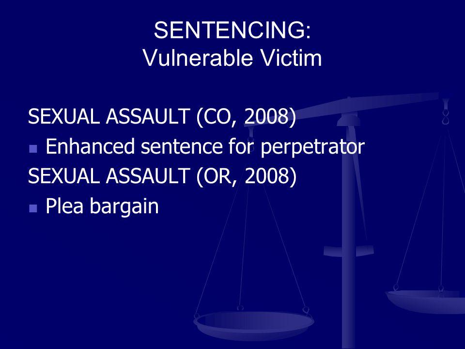 SENTENCING: Vulnerable Victim SEXUAL ASSAULT (CO, 2008) Enhanced sentence for perpetrator SEXUAL ASSAULT (OR, 2008) Plea bargain