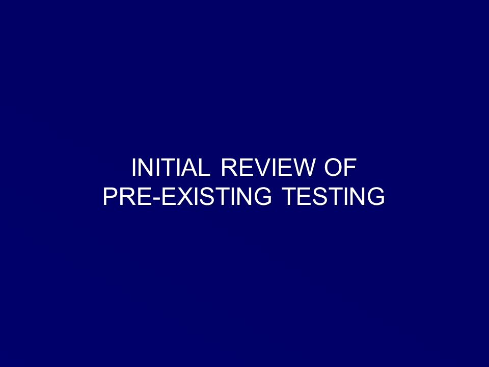 INITIAL REVIEW OF PRE-EXISTING TESTING