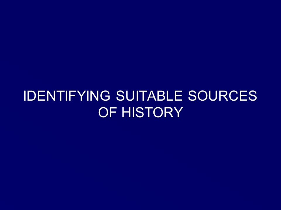 IDENTIFYING SUITABLE SOURCES OF HISTORY